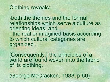 Clothing reveals: -both the themes and the formal relationships which serve a culture as orienting ideas, and - the real or imagined basis according to.