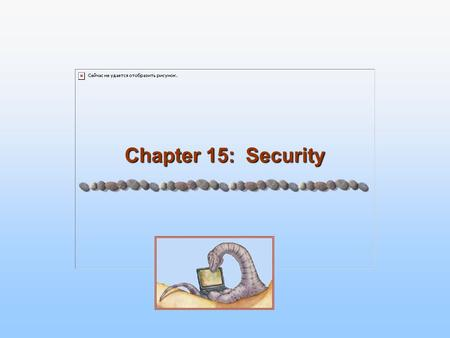 Chapter 15: Security. 15.2 Silberschatz, Galvin and Gagne ©2005 Operating System Concepts – 7 th Edition, Jan 10, 2005 Chapter 15: Security The Security.
