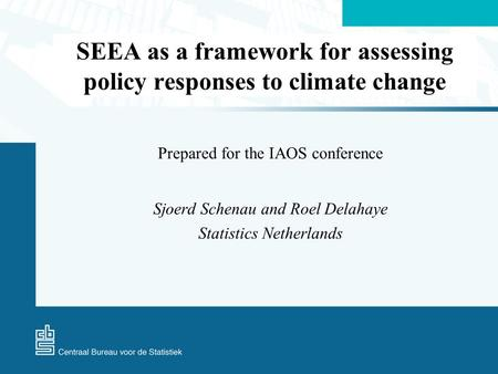 SEEA as a framework for assessing policy responses to climate change Prepared for the IAOS conference Sjoerd Schenau and Roel Delahaye Statistics Netherlands.