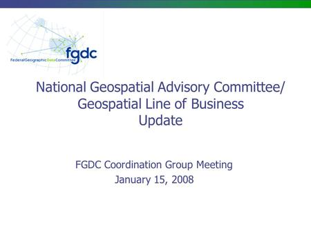 National Geospatial Advisory Committee/ Geospatial Line of Business Update FGDC Coordination Group Meeting January 15, 2008.