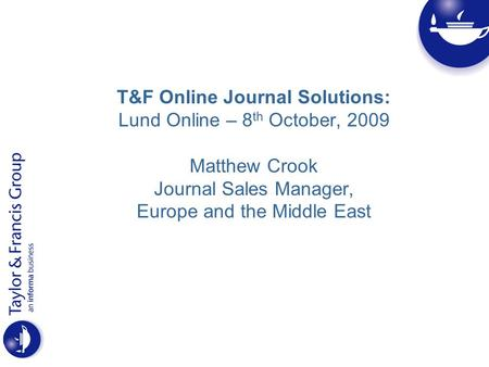 T&F Online Journal Solutions: Lund Online – 8 th October, 2009 Matthew Crook Journal Sales Manager, Europe and the Middle East.