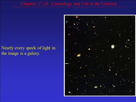 Chapters 17,18: Cosmology and Life in the Universe Nearly every speck of light in the image is a galaxy.