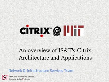 An overview of IS&T's Citrix An overview of IS&T's Citrix Architecture and Applications Architecture and Applications Network & Infrastructure Services.