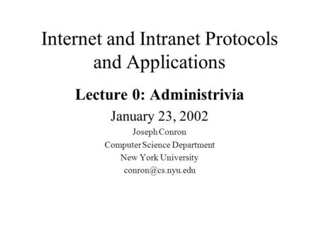 Internet and Intranet Protocols and Applications Lecture 0: Administrivia January 23, 2002 Joseph Conron Computer Science Department New York University.
