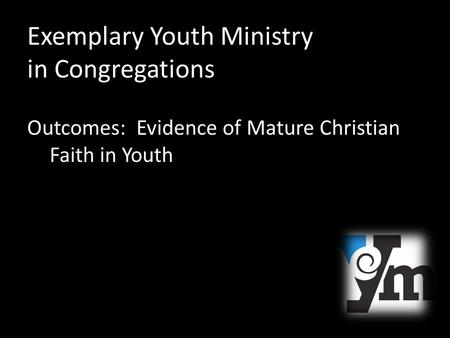 Exemplary Youth Ministry in Congregations Outcomes: Evidence of Mature Christian Faith in Youth.