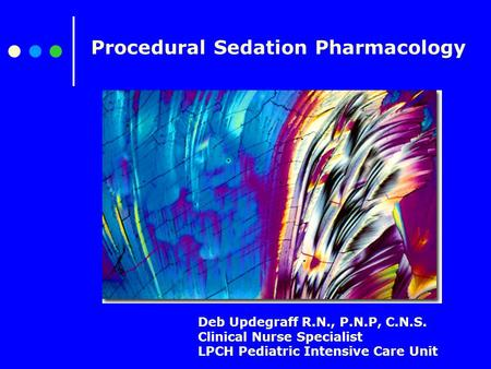 Procedural Sedation Pharmacology Deb Updegraff R.N., P.N.P, C.N.S. Clinical Nurse Specialist LPCH Pediatric Intensive Care Unit.