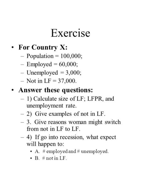 Exercise For Country X: –Population = 100,000; –Employed = 60,000; –Unemployed = 3,000; –Not in LF = 37,000. Answer these questions: –1) Calculate size.