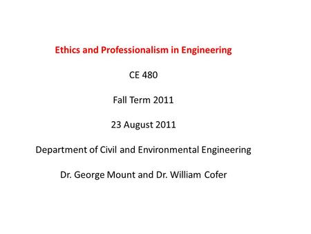 Ethics and Professionalism in Engineering CE 480 Fall Term 2011 23 August 2011 Department of Civil and Environmental Engineering Dr. George Mount and Dr.