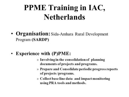 PPME Training in IAC, Netherlands Organisation: Sida-Amhara Rural Development Program (SARDP) Experience with (P)PME: »Involving in the consolidation of.