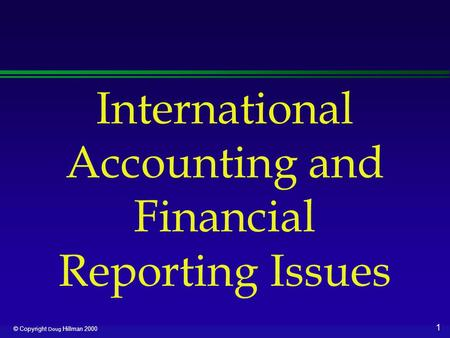 1 © Copyright Doug Hillman 2000 International Accounting and Financial Reporting Issues.