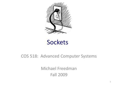 Sockets COS 518: Advanced Computer Systems Michael Freedman Fall 2009 1.