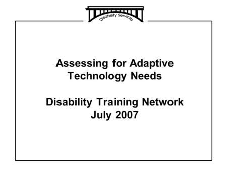 Assessing for Adaptive Technology Needs Disability Training Network July 2007.