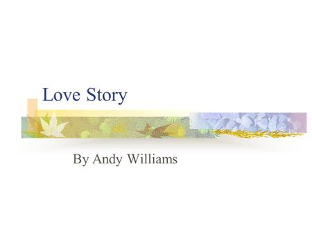 Love Story By Andy Williams. Where do I begin to tell a story of how great a love can be the sweet love story that is older than the sea the simple truth.