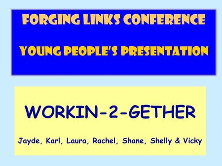 FORGING LINKs conference Young People's Presentation WORKIN-2-GETHER Jayde, Karl, Laura, Rachel, Shane, Shelly & Vicky.