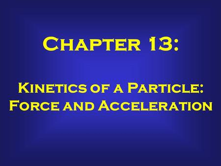 Chapter 13: Kinetics of a Particle: Force and Acceleration.