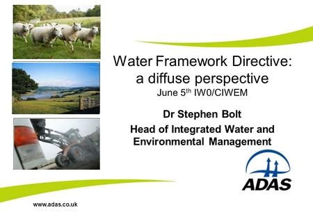 Www.adas.co.uk Water Framework Directive: a diffuse perspective June 5 th IW0/CIWEM Dr Stephen Bolt Head of Integrated Water and Environmental Management.