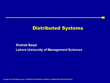 Copyright © 1995-2002 Clifford Neuman - UNIVERSITY OF SOUTHERN CALIFORNIA - INFORMATION SCIENCES INSTITUTE Distributed Systems Shahab Baqai Lahore University.