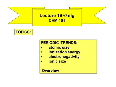 Lecture 19 © slg CHM 151 PERIODIC TRENDS: atomic size, ionization energy electronegativity ionic size Overview TOPICS: