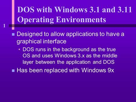 1 DOS with Windows 3.1 and 3.11 Operating Environments n Designed to allow applications to have a graphical interface DOS runs in the background as the.