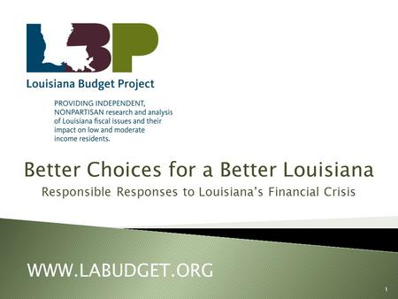 Better Choices for a Better Louisiana Responsible Responses to Louisiana's Financial Crisis WWW.LABUDGET.ORG 1.