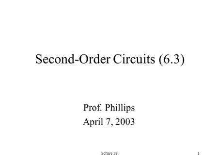Lecture 181 Second-Order Circuits (6.3) Prof. Phillips April 7, 2003.