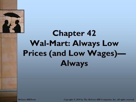Chapter 42 Wal-Mart: Always Low Prices (and Low Wages)— Always Copyright © 2010 by The McGraw-Hill Companies, Inc. All rights reserved.McGraw-Hill/Irwin.