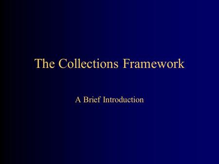 The Collections Framework A Brief Introduction. Collections A collection is a structured group of objects –An array is a kind of collection –A Vector.