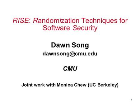 1 RISE: Randomization Techniques for Software Security Dawn Song CMU Joint work with Monica Chew (UC Berkeley)