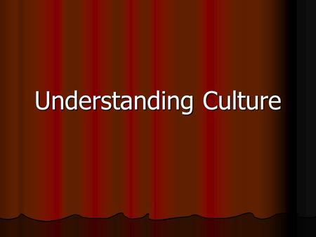 Understanding Culture Understanding Culture. Culture = the way of life, esp. the general customs and beliefs, of a particular group of people at a particular.