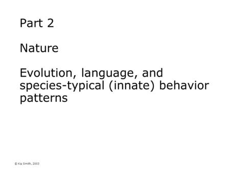 © Kip Smith, 2003 Part 2 Nature Evolution, language, and species-typical (innate) behavior patterns.