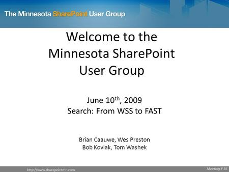 Welcome to the Minnesota SharePoint User Group June 10 th, 2009 Search: From WSS to FAST Brian Caauwe, Wes Preston Bob Koviak,