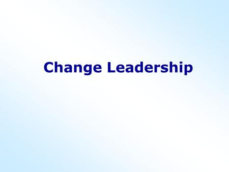 Change Leadership. Myths associated with change Managers welcome change; only workers resist.