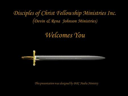 Disciples of Christ Fellowship Ministries Inc. ( Devin & Rena Johnson Ministries) Welcomes You This presentation was designed by DOC Media Ministry.