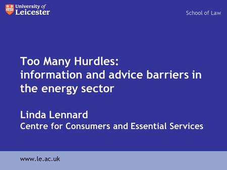 Too Many Hurdles: information and advice barriers in the energy sector Linda Lennard Centre for Consumers and Essential Services School of Law www.le.ac.uk.