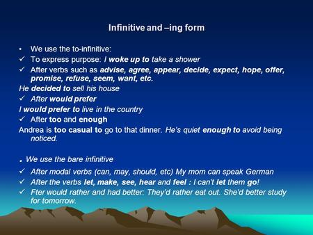 Infinitive and –ing form We use the to-infinitive: To express purpose: I woke up to take a shower After verbs such as advise, agree, appear, decide, expect,