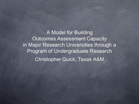 A Model for Building Outcomes Assessment Capacity in Major Research Universities through a Program of Undergraduate Research Christopher Quick, Texas.