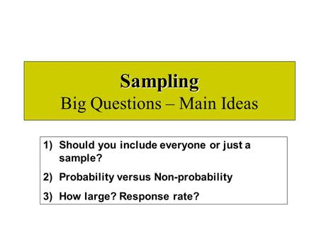 Sampling Sampling Big Questions – Main Ideas 1)Should you include everyone or just a sample? 2)Probability versus Non-probability 3)How large? Response.