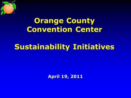 Orange County Convention Center Sustainability Initiatives April 19, 2011.