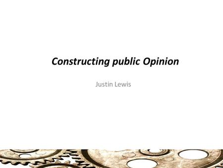 Constructing public Opinion Justin Lewis. Selling Unrepresentative Democracy Resistance and Consent in Public Opinion Public Opinion and Public Policy.