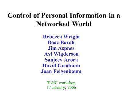Control of Personal Information in a Networked World Rebecca Wright Boaz Barak Jim Aspnes Avi Wigderson Sanjeev Arora David Goodman Joan Feigenbaum ToNC.