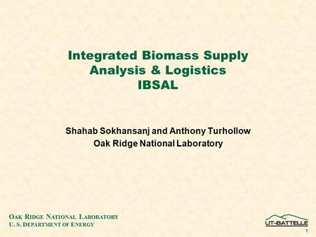 O AK R IDGE N ATIONAL L ABORATORY U. S. D EPARTMENT OF E NERGY 1 Integrated Biomass Supply Analysis & Logistics IBSAL Shahab Sokhansanj and Anthony Turhollow.