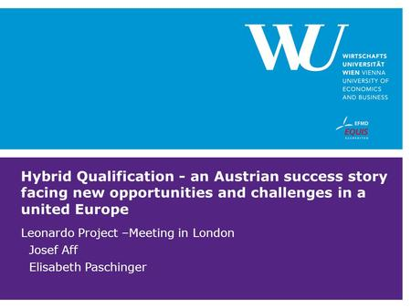 Hybrid Qualification - an Austrian success story facing new opportunities and challenges in a united Europe Leonardo Project –Meeting in London Josef Aff.