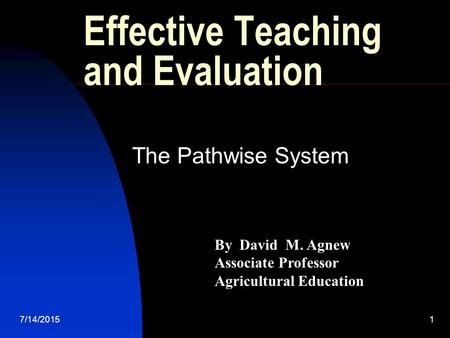 7/14/20151 Effective Teaching and Evaluation The Pathwise System By David M. Agnew Associate Professor Agricultural Education.