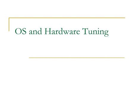 OS and Hardware Tuning. Tuning Considerations Hardware  Storage subsystem Configuring the disk array Using the controller cache  Components upgrades.