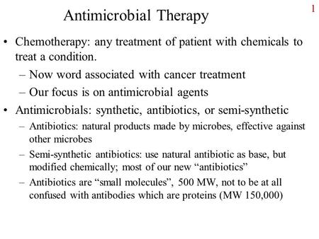 1 Antimicrobial Therapy Chemotherapy: any treatment of patient with chemicals to treat a condition. –Now word associated with cancer treatment –Our focus.