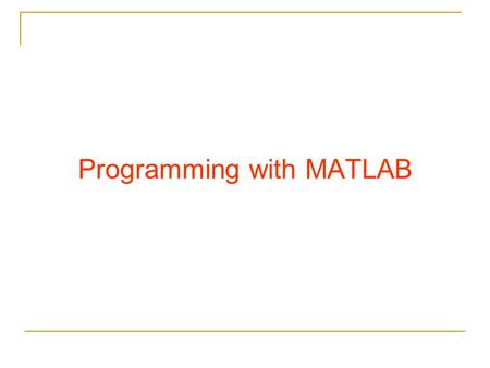Programming with MATLAB. Relational Operators The arithmetic operators has precedence over relational operators.