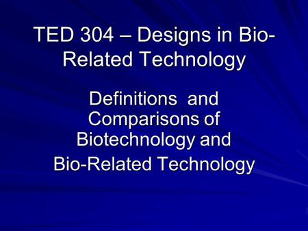 TED 304 – Designs in Bio- Related Technology Definitions and Comparisons of Biotechnology and Bio-Related Technology.