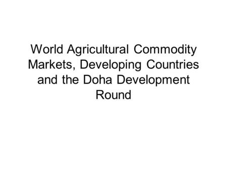 World Agricultural Commodity Markets, Developing Countries and the Doha Development Round.