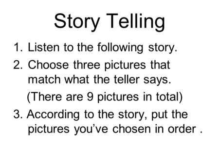 Story Telling 1.Listen to the following story. 2.Choose three pictures that match what the teller says. (There are 9 pictures in total) 3. According to.