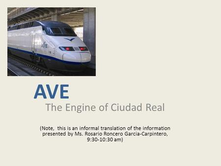 AVE The Engine of Ciudad Real (Note, this is an informal translation of the information presented by Ms. Rosario Roncero Garcia-Carpintero, 9:30-10:30.